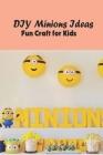 DIY Minions Ideas: Fun Craft for Kids: DIY Craft Cover Image