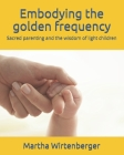 Embodying the golden frequency: Sacred parenting and the wisdom of light children Cover Image