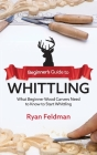 Beginner's Guide to Whittling: What Beginner Wood Carvers Need to Know to Start Whittling Cover Image