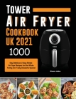 Tower Air Fryer Cookbook UK 2021: 1000-Day Delicious & Easy Simple Air Fryer Recipes for the Whole Family incl. Tasty Desserts Special Cover Image