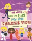 Hey World.... I Am The Girl Who Will Change You: A Coloring book For Girls Cover Image