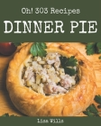 Oh! 303 Dinner Pie Recipes: A Dinner Pie Cookbook for Your Gathering Cover Image
