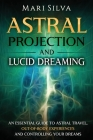 Astral Projection and Lucid Dreaming: An Essential Guide to Astral Travel, Out-Of-Body Experiences and Controlling Your Dreams Cover Image