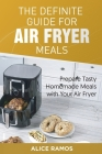 The Definite Guide for Air Fryer Meals: Prepare Tasty Homemade Meals with Your Air Fryer Cover Image
