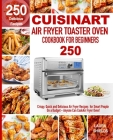 Cuisinart Air Fryer Toaster Oven Cookbook for Beginners: 250 Crispy, Quick and Delicious Air Fryer Recipes for Smart People On a Budget - Anyone Can C Cover Image