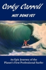 Corky Carroll - Not Done Yet: An epic journey of the planet's first professional surfer. Cover Image