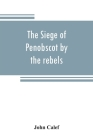 The siege of Penobscot by the rebels Cover Image