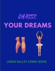 Chasse Your Dreams - Large Ballet Comic Book: 120 Framed Pages Ballet Comic Book - Ideal Appreciation Gift For Ballet Dancers Of Any Age - - Make Your Cover Image