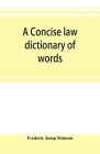 A concise law dictionary of words, phrases, and maxims: with an explanatory list of abbreviations used in law books Cover Image
