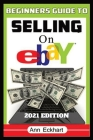 Beginner's Guide To Selling On Ebay 2021 Edition: Step-By-Step Instructions for How To Source, List & Ship Online for Maximum Profits Cover Image