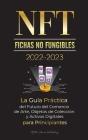 NFT (Fichas No Fungibles) 2022-2023 - La Guía Práctica del Futuro del Comercio de Arte, Objetos de Colección y Activos Digitales para Principiantes (O Cover Image