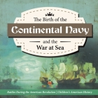 The Birth of the Continental Navy and the War at Sea - Battles During the American Revolution - Fourth Grade History - Children's American History Cover Image