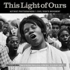 This Light of Ours: Activist Photographers of the Civil Rights Movement Cover Image