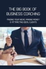 The Big Book Of Business Coaching- Finding Your Niche, Making Money, & Attracting Ideal Clients: Business Mentoring Book Cover Image