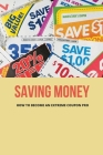 Saving Money: How To Become An Extreme Coupon Pro: Everything You Need To Know To Start Using Coupons Cover Image