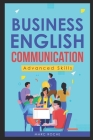 Business English Communication: Advanced Skills (c). Master English for Business & Professional Purposes. How to Communicate at Work: +700 Online Busi Cover Image