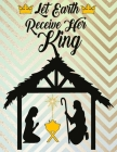 Let Earth Receive Her King: Christian Coloring Book For Kids Of All Ages Perfect Children's Gift About The Birth Of Jesus Using Words From A-Z Fou Cover Image