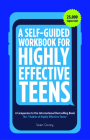 A Self-Guided Workbook for Highly Effective Teens: A Companion to the Best Selling 7 Habits of Highly Effective Teens (Gift for Teens and Tweens) Cover Image