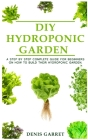 DIY Hydroponic Garden: A step by step complete guide for beginners on how to build their hydroponic garden Cover Image