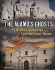 The Alamo's Ghosts and Other Hauntings of San Antonio, Texas Cover Image