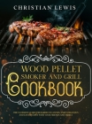 Wood Pellet Smoker and Grill Cookbook: The Ultimate Guide for Barbecue Lovers. Enjoy Delicious and Easy Recipes with Your Friends and Family. Cover Image