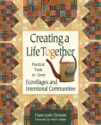 Creating a Life Together: Practical Tools to Grow Ecovillages and Intentional Communities Cover Image