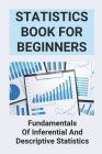 Statistics Book For Beginners: Fundamentals Of Inferential And Descriptive Statistics: Probability And Statistics For Beginners Cover Image