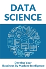 Data Science: Develop Your Bussiness By Machine Intelligence: Data Science For Beginners Books Cover Image