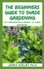 The Beginners Guide to Shade Gardening: The Comprehensive Manual To Shade Gardening Cover Image