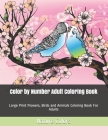 Color by Number Adult Coloring Book: Large Print Flowers, Birds and Animals Coloring Book For Adults Cover Image