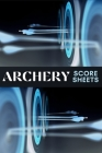 Archery Score Sheets: Amazing Archery Score Sheets And Score Cards Book For Men, Women And Adults. Great Archery Score Book And Log Sheet Fo Cover Image