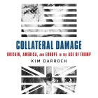 Collateral Damage: Britain, America, and Europe in the Age of Trump Cover Image