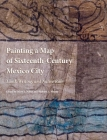 Painting a Map of Sixteenth-Century Mexico City: Land, Writing, and Native Rule Cover Image