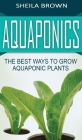 Aquaponics: The Best ways to Grow Aquaponic Plants Cover Image