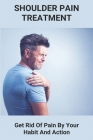 Shoulder Pain Treatment: Get Rid Of Pain By Your Habit And Action: Shoulder Pain Relief Medication Cover Image