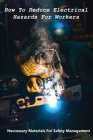 How To Reduce Electrical Hazards For Workers: Neccessary Materials For Safety Management: Electrical Safety Procedures Cover Image