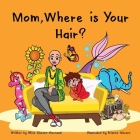 Mom, Where is Your Hair?: A fun rhyming story which reveals a curious child's search for their mother's hair, to help remove children's confusio Cover Image