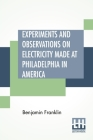 Experiments And Observations On Electricity Made At Philadelphia In America: And Communicated In Several Letters To Mr. P. Collinson, Of London Cover Image