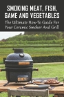 Smoking Meat, Fish, Game And Vegetables: The Ultimate How-To Guide For Your Ceramic Smoker And Grill: Poultry Cover Image