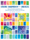 Color Harmony for Artists: How to Transform Inspiration into Beautiful Watercolor Palettes and Paintings Cover Image