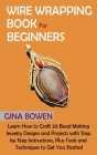 Wire Wrapping Book for Beginners: Learn How to Craft 20 Bead Making Jewelry Designs and Projects with Step by Step Instructions, Plus Tools and Techni Cover Image