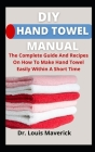 DIY Hand Towel Manual: The Complete Guide And Recipes On How To Make Hand Towel Easily Within A Short Time Cover Image
