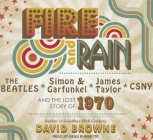 Fire and Rain: The Beatles, Simon & Garfunkel, James Taylor, CSNY and the Lost Story of 1970 Cover Image