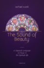The Sound of Beauty: A Classical Composer on Music in the Spiritual Life Cover Image