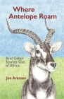 Where Antelope Roam: And Other Stories Out of Africa Cover Image