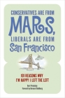 Conservatives Are from Mars, Liberals Are from San Francisco: 101 Reasons I'm Happy I Left the Left Cover Image