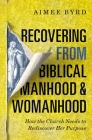 Recovering from Biblical Manhood and Womanhood: How the Church Needs to Rediscover Her Purpose Cover Image