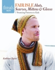 Fair Isle Hats, Scarves, Mittens & Gloves: 7 Stunning Patterns to Knit (Threads Selects) Cover Image