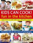 Kids Can Cook! Fun in the Kitchen: Learn How to Cook with Over 100 Great Recipes: Illustrated Step by Step with 175 Photographs Cover Image