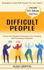 How to Deal With Difficult People: Control the Situation! Overcome Your Annoying and Frustrating Coworkers (Strategies to Deal With People You Can't S Cover Image